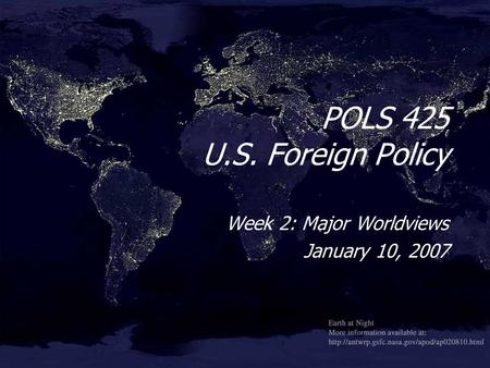 POLS 425 U.S. Foreign Policy Week 2: Major Worldviews January 10, 2007 Week 2: Major Worldviews January 10, 2007.