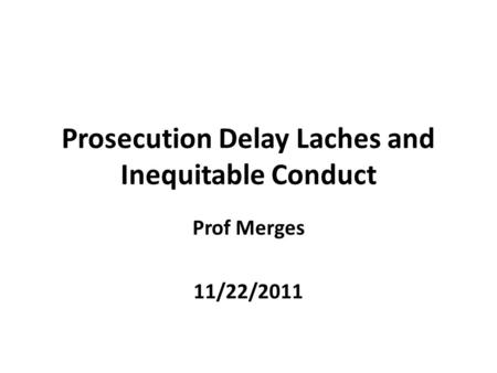 Prosecution Delay Laches and Inequitable Conduct Prof Merges 11/22/2011.