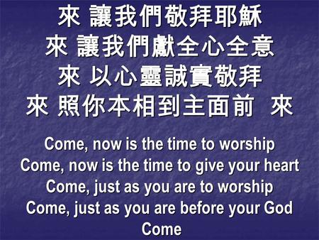 Come, now is the time to worship Come, now is the time to give your heart Come, just as you are to worship Come, just as you are before your God Come Come.