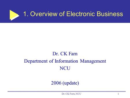 Dr. CK Farn, NCU1 1. Overview of Electronic Business Dr. CK Farn Department of Information Management NCU 2006 (update)