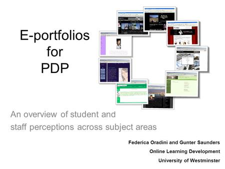E-portfolios for PDP An overview of student and staff perceptions across subject areas Federica Oradini and Gunter Saunders Online Learning Development.