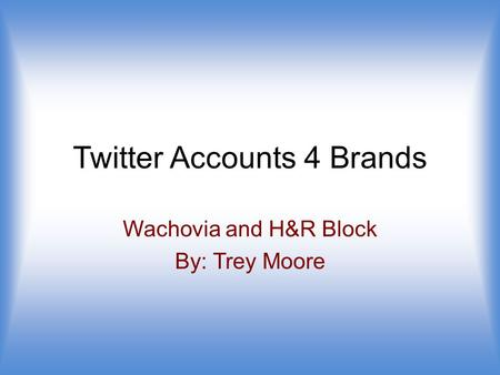 Twitter Accounts 4 Brands Wachovia and H&R Block By: Trey Moore.