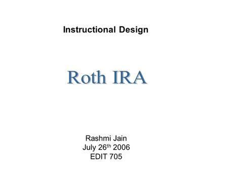 Rashmi Jain July 26 th 2006 EDIT 705 Instructional Design.