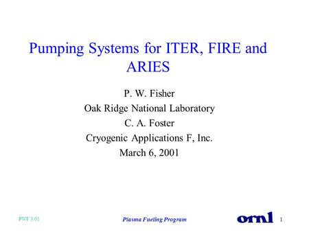 PWF 3/01 Plasma Fueling Program1 Pumping Systems for ITER, FIRE and ARIES P. W. Fisher Oak Ridge National Laboratory C. A. Foster Cryogenic Applications.
