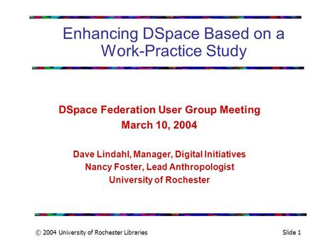 © 2004 University of Rochester LibrariesSlide 1 Enhancing DSpace Based on a Work-Practice Study DSpace Federation User Group Meeting March 10, 2004 Dave.