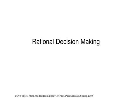 PSY 5018H: Math Models Hum Behavior, Prof. Paul Schrater, Spring 2005 Rational Decision Making.