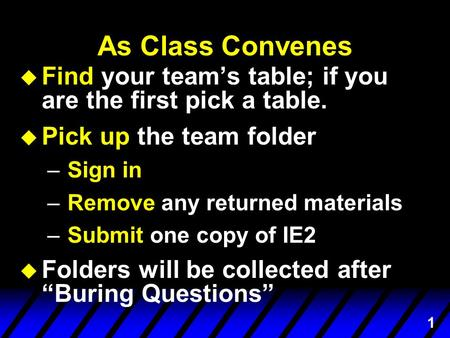 1 As Class Convenes u Find your team's table; if you are the first pick a table. u Pick up the team folder –Sign in –Remove any returned materials –Submit.