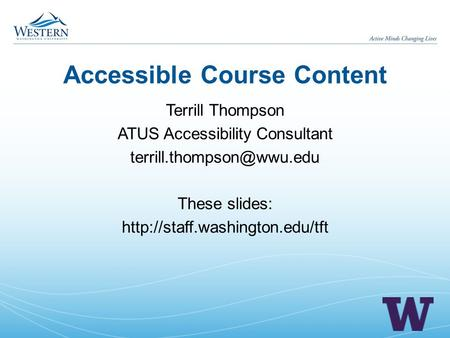 Accessible Course Content Terrill Thompson ATUS Accessibility Consultant These slides: