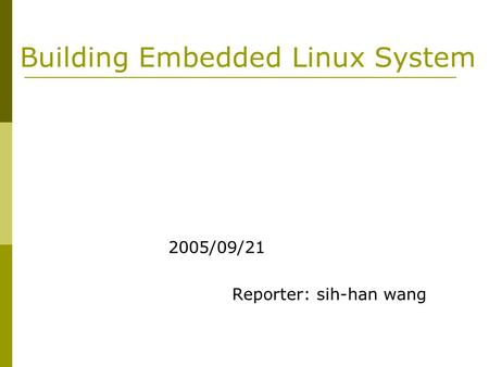 Building Embedded Linux System 2005/09/21 Reporter: sih-han wang.