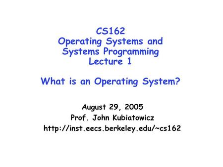 CS162 Operating Systems and Systems Programming Lecture 1 What is an Operating System? August 29, 2005 Prof. John Kubiatowicz