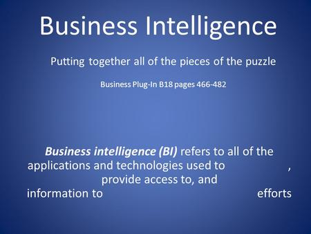 Business Intelligence Business intelligence (BI) refers to all of the applications and technologies used to, provide access to, and information to efforts.