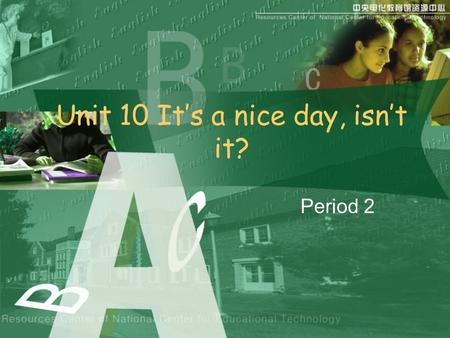 Unit 10 It's a nice day, isn't it? Period 2. Small talk at the bus stop A: It's a nice day, isn't it? B: Yes, it is. A: The bus is late, isn't it? B: