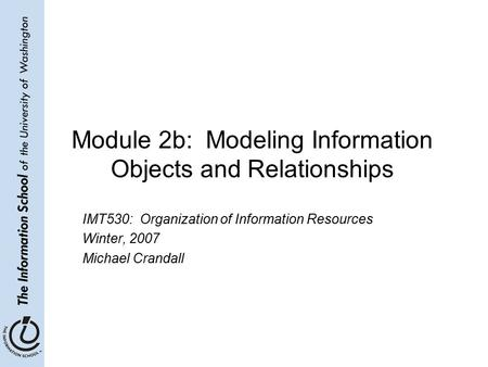 Module 2b: Modeling Information Objects and Relationships IMT530: Organization of Information Resources Winter, 2007 Michael Crandall.