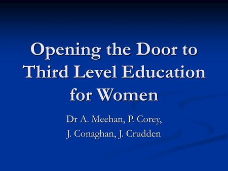 Opening the Door to Third Level Education for Women Dr A. Meehan, P. Corey, J. Conaghan, J. Crudden.