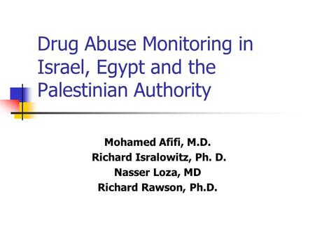 Drug Abuse Monitoring in Israel, Egypt and the Palestinian Authority Mohamed Afifi, M.D. Richard Isralowitz, Ph. D. Nasser Loza, MD Richard Rawson, Ph.D.