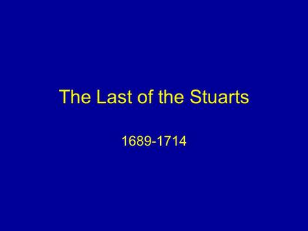 The Last of the Stuarts 1689-1714. Role of the Monarch Chief Executive Limits: –Parliament controls money –No absolutism –No standing army.