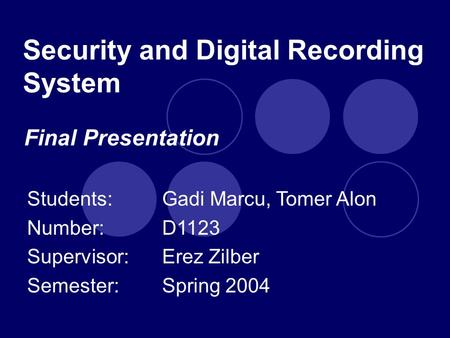 Security and Digital Recording System Students: Gadi Marcu, Tomer Alon Number:D1123 Supervisor: Erez Zilber Semester:Spring 2004 Final Presentation.