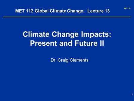 MET 112 1 MET 112 Global Climate Change: Lecture 13 Climate Change Impacts: Present and Future II Dr. Craig Clements.