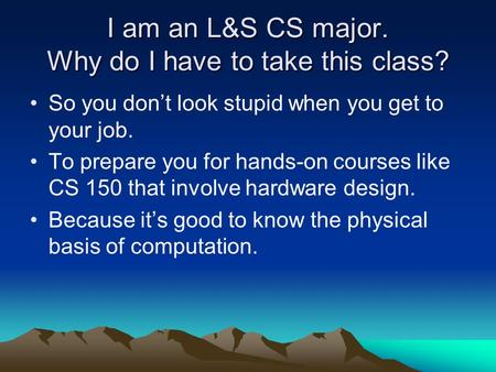 I am an L&S CS major. Why do I have to take this class? So you don't look stupid when you get to your job. To prepare you for hands-on courses like CS.