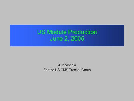 US Module Production June 2, 2005 J. Incandela For the US CMS Tracker Group.