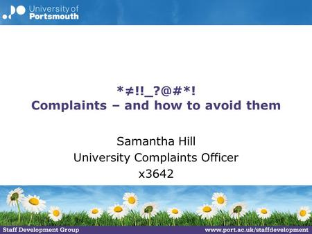 Complaints – and how to avoid them Samantha Hill University Complaints Officer x3642.