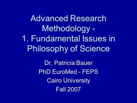 Advanced Research Methodology - 1. Fundamental Issues in Philosophy of Science Dr. Patricia Bauer PhD EuroMed - FEPS Cairo University Fall 2007.