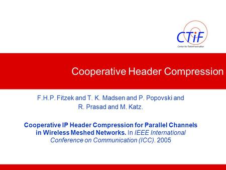 Cooperative Header Compression F.H.P. Fitzek and T. K. Madsen and P. Popovski and R. Prasad and M. Katz. Cooperative IP Header Compression for Parallel.