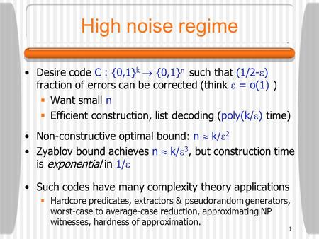 1 High noise regime Desire code C : {0,1} k  {0,1} n such that (1/2-  ) fraction of errors can be corrected (think  = o(1) )  Want small n  Efficient.