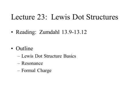 Lecture 23: Lewis Dot Structures Reading: Zumdahl 13.9-13.12 Outline –Lewis Dot Structure Basics –Resonance –Formal Charge.