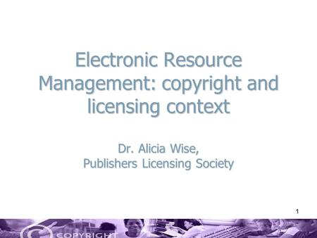 1 Electronic Resource Management: copyright and licensing context Dr. Alicia Wise, Publishers Licensing Society.