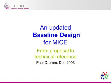 An updated Baseline Design for MICE From proposal to technical reference Paul Drumm, Dec 2003.