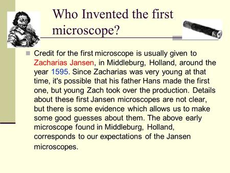 Who Invented the first microscope? Credit for the first microscope is usually given to Zacharias Jansen, in Middleburg, Holland, around the year 1595.