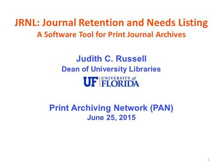 1 JRNL: Journal Retention and Needs Listing A Software Tool for Print Journal Archives Judith C. Russell Dean of University Libraries Print Archiving Network.