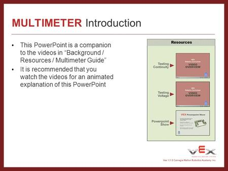 "Vex 1.0 © Carnegie Mellon Robotics Academy Inc. MULTIMETER Introduction This PowerPoint is a companion to the videos in ""Background / Resources / Multimeter."