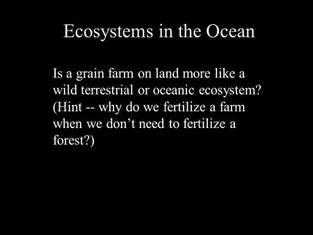 Ecosystems in the Ocean Is a grain farm on land more like a wild terrestrial or oceanic ecosystem? (Hint -- why do we fertilize a farm when we don't need.