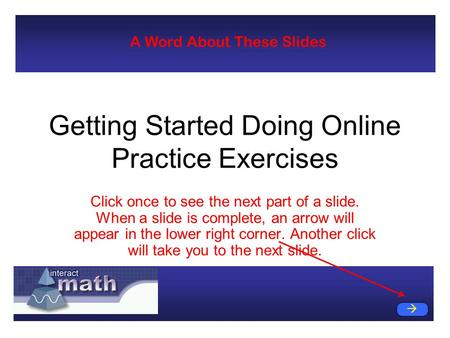 Getting Started Doing Online Practice Exercises Click once to see the next part of a slide. When a slide is complete, an arrow will appear in the lower.