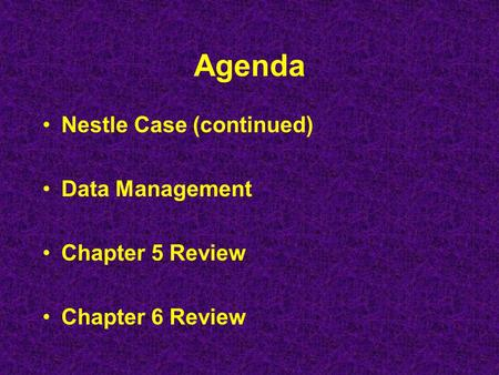 Agenda Nestle Case (continued) Data Management Chapter 5 Review Chapter 6 Review.