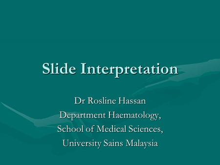 Slide Interpretation Dr Rosline Hassan Department Haematology,
