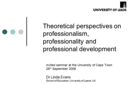 Theoretical perspectives on professionalism, professionality and professional development invited seminar at the University of Cape Town 26 th September.