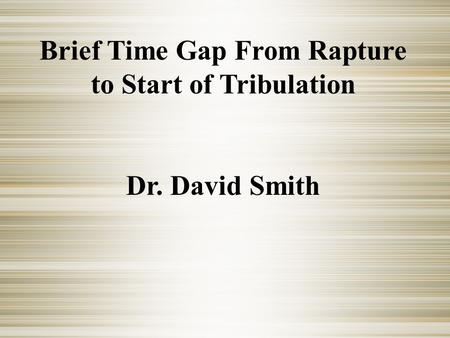 Brief Time Gap From Rapture to Start of Tribulation Dr. David Smith.