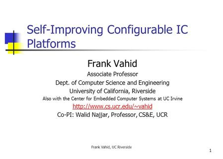 Frank Vahid, UC Riverside 1 Self-Improving Configurable IC Platforms Frank Vahid Associate Professor Dept. of Computer Science and Engineering University.