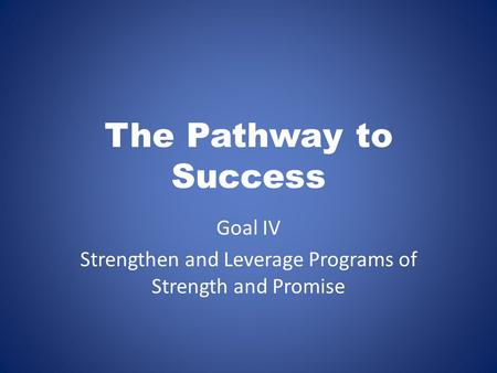 The Pathway to Success Goal IV Strengthen and Leverage Programs of Strength and Promise.