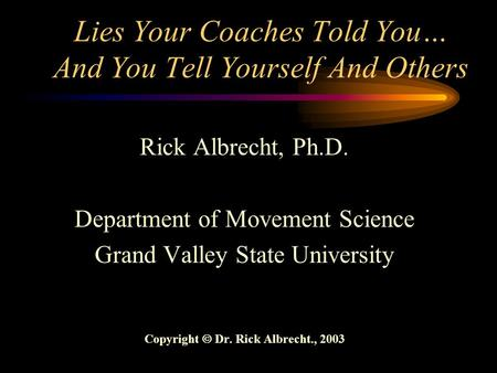 Lies Your Coaches Told You… And You Tell Yourself And Others Rick Albrecht, Ph.D. Department of Movement Science Grand Valley State University Copyright.