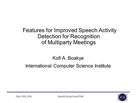 May 30th, 2006Speech Group Lunch Talk Features for Improved Speech Activity Detection for Recognition of Multiparty Meetings Kofi A. Boakye International.