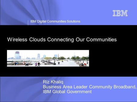 IBM Digital Communities Solutions Wireless Clouds Connecting Our Communities Riz Khaliq Business Area Leader Community Broadband, IBM Global Government.