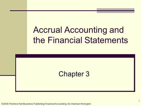 ©2006 Prentice Hall Business Publishing Financial Accounting, 6/e Harrison/Horngren 1 Accrual Accounting and the Financial Statements Chapter 3.