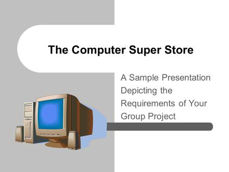 The Computer Super Store A Sample Presentation Depicting the Requirements of Your Group Project.