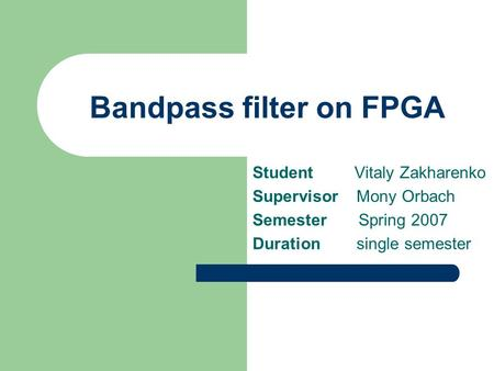 Bandpass filter on FPGA Student Vitaly Zakharenko Supervisor Mony Orbach Semester Spring 2007 Duration single semester.