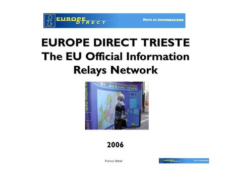 Franco Stibiel EUROPE DIRECT TRIESTE The EU Official Information Relays Network 2006.