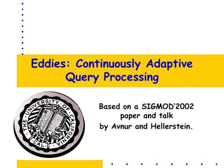 <strong>Eddies</strong>: Continuously Adaptive Query Processing Based on a SIGMOD'2002 paper and talk by Avnur and Hellerstein.